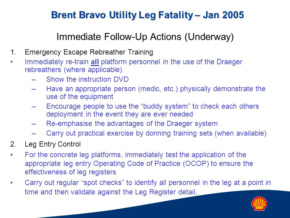 Brent Bravo Utility Leg Fatality – Jan 2005 Immediate Follow-Up Actions (Underway) 1.Emergency Escape Rebreather Training Immediately re-train all platform personnel in the use of the Draeger rebreathers (where applicable) –Show the instruction DVD –Have an appropriate person (medic, etc.) physically demonstrate the use of the equipment –Encourage people to use the buddy system to check each others deployment in the event they are ever needed –Re-emphasise the advantages of the Draeger system –Carry out practical exercise by donning training sets (when available) 2.Leg Entry Control For the concrete leg platforms, immediately test the application of the appropriate leg entry Operating Code of Practice (OCOP) to ensure the effectiveness of leg registers Carry out regular spot checks to identify all personnel in the leg at a point in time and then validate against the Leg Register detail.