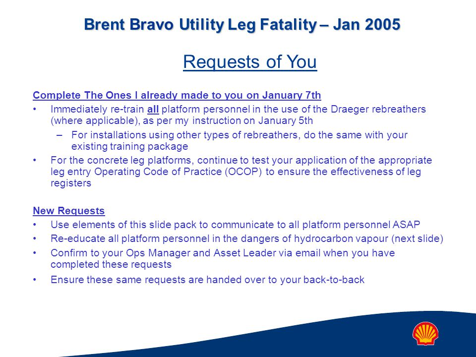 Brent Bravo Utility Leg Fatality – Jan 2005 Complete The Ones I already made to you on January 7th Immediately re-train all platform personnel in the use of the Draeger rebreathers (where applicable), as per my instruction on January 5th –For installations using other types of rebreathers, do the same with your existing training package For the concrete leg platforms, continue to test your application of the appropriate leg entry Operating Code of Practice (OCOP) to ensure the effectiveness of leg registers New Requests Use elements of this slide pack to communicate to all platform personnel ASAP Re-educate all platform personnel in the dangers of hydrocarbon vapour (next slide) Confirm to your Ops Manager and Asset Leader via email when you have completed these requests Ensure these same requests are handed over to your back-to-back Requests of You