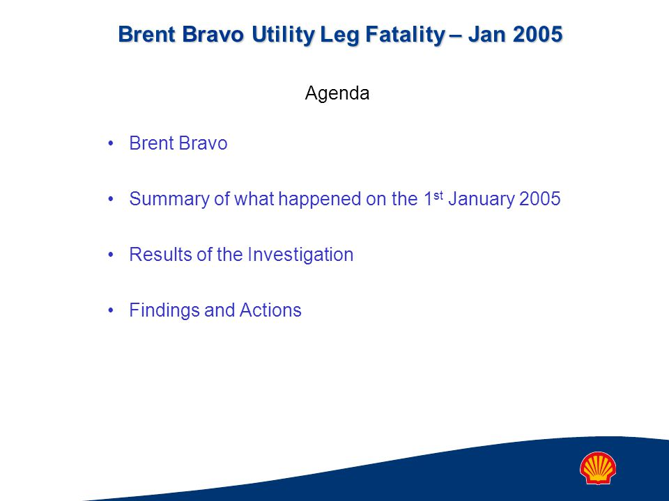 Brent Bravo Utility Leg Fatality – Jan 2005 Agenda Brent Bravo Summary of what happened on the 1 st January 2005 Results of the Investigation Findings and Actions