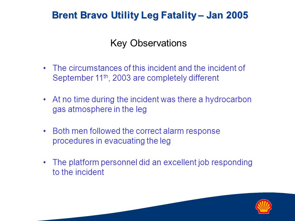 Brent Bravo Utility Leg Fatality – Jan 2005 The circumstances of this incident and the incident of September 11 th, 2003 are completely different At no time during the incident was there a hydrocarbon gas atmosphere in the leg Both men followed the correct alarm response procedures in evacuating the leg The platform personnel did an excellent job responding to the incident Key Observations