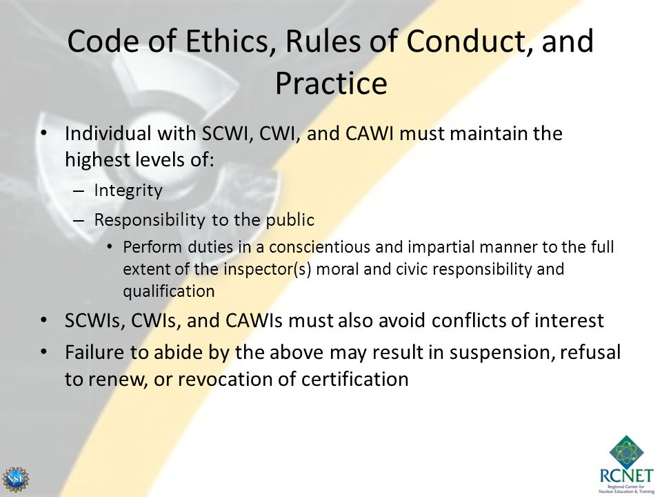 Code of Ethics, Rules of Conduct, and Practice Individual with SCWI, CWI, and CAWI must maintain the highest levels of: – Integrity – Responsibility to the public Perform duties in a conscientious and impartial manner to the full extent of the inspector(s) moral and civic responsibility and qualification SCWIs, CWIs, and CAWIs must also avoid conflicts of interest Failure to abide by the above may result in suspension, refusal to renew, or revocation of certification