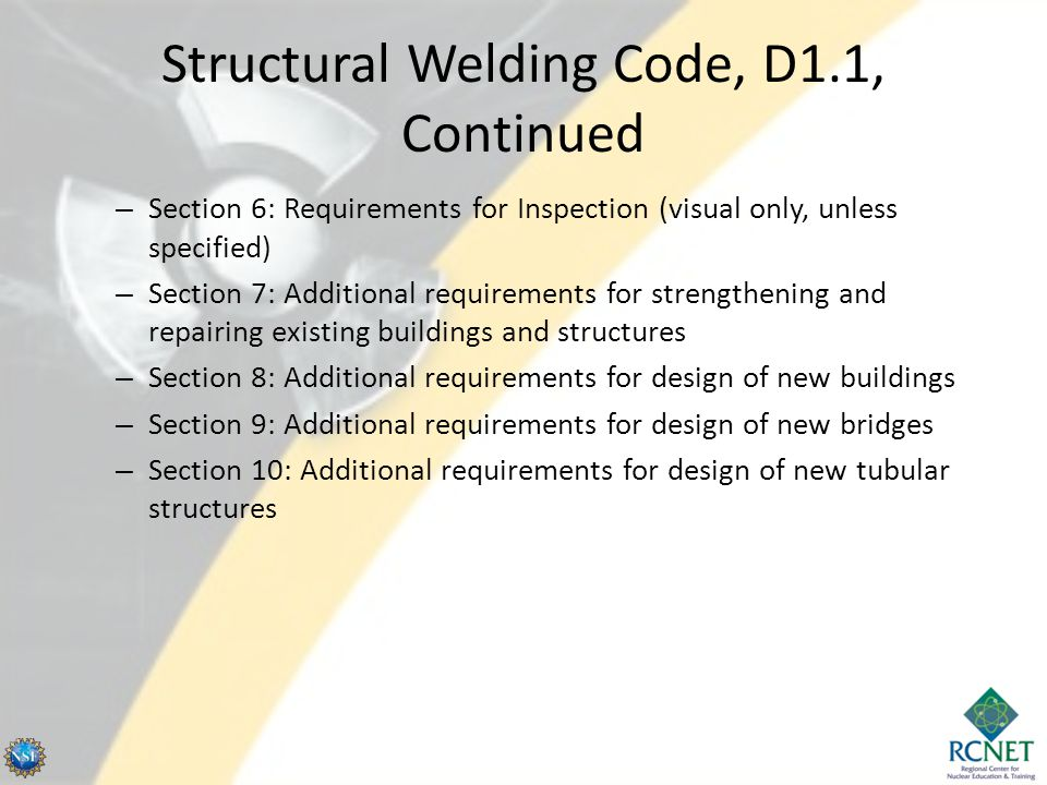 Structural Welding Code, D1.1, Continued – Section 6: Requirements for Inspection (visual only, unless specified) – Section 7: Additional requirements for strengthening and repairing existing buildings and structures – Section 8: Additional requirements for design of new buildings – Section 9: Additional requirements for design of new bridges – Section 10: Additional requirements for design of new tubular structures