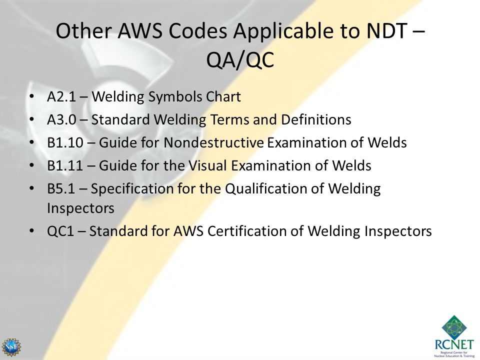 Other AWS Codes Applicable to NDT – QA/QC A2.1 – Welding Symbols Chart A3.0 – Standard Welding Terms and Definitions B1.10 – Guide for Nondestructive Examination of Welds B1.11 – Guide for the Visual Examination of Welds B5.1 – Specification for the Qualification of Welding Inspectors QC1 – Standard for AWS Certification of Welding Inspectors