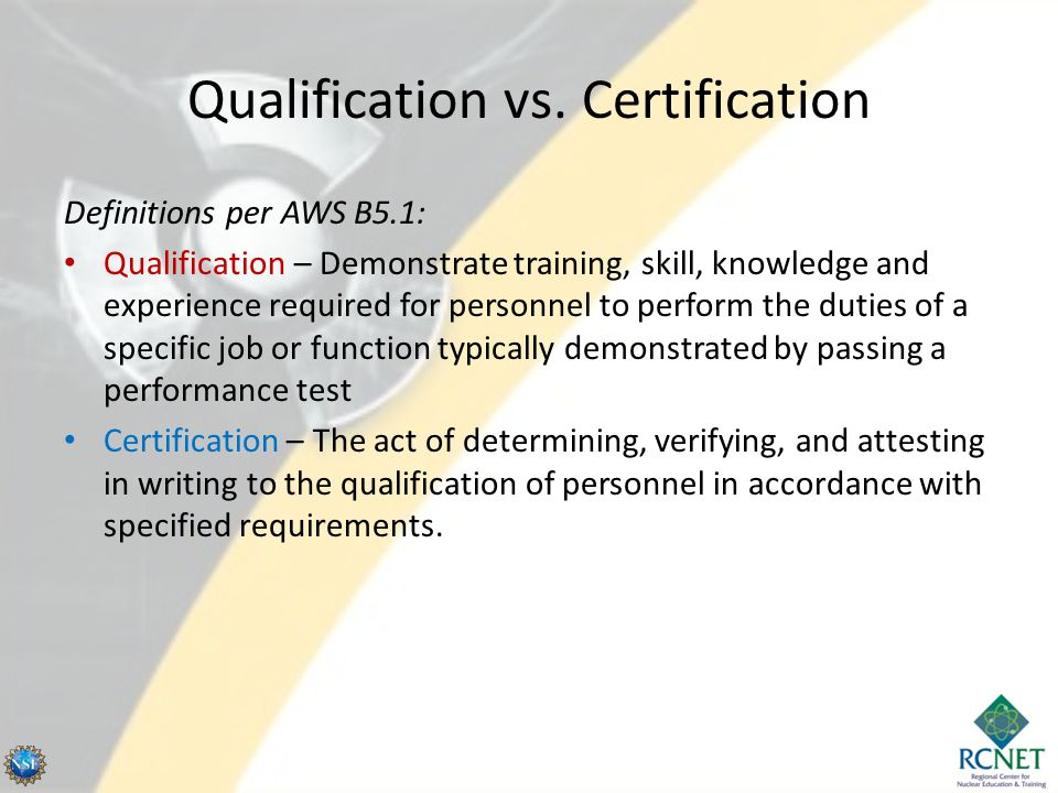 CAWI Written Examination Requirements / Visual Acuity Must pass same exam as required for CWIs, but with a minimum score of 60% CAWI certification may not be renewed – May be upgraded to CWI status once experience requirements met, IF exam passed with a minimum score of 72% – Certification expires after 3 years Visual Acuity (for all levels of certification) – Must pass near vision and color vision exams (administered by medical personnel) – Near vision acuity considered essential to the proper performance of welding examination – Per B5.1 - Failure to meet vision requirement shall be a failure to meet this standard