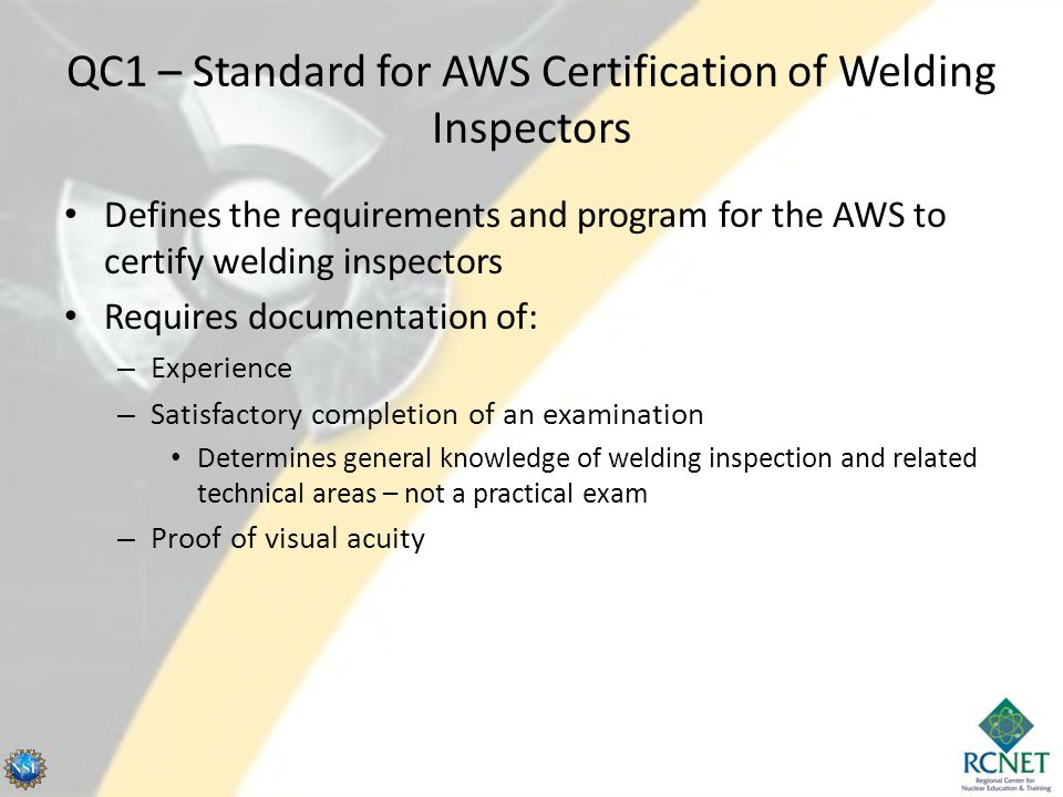 QC1 – Standard for AWS Certification of Welding Inspectors Defines the requirements and program for the AWS to certify welding inspectors Requires documentation of: – Experience – Satisfactory completion of an examination Determines general knowledge of welding inspection and related technical areas – not a practical exam – Proof of visual acuity