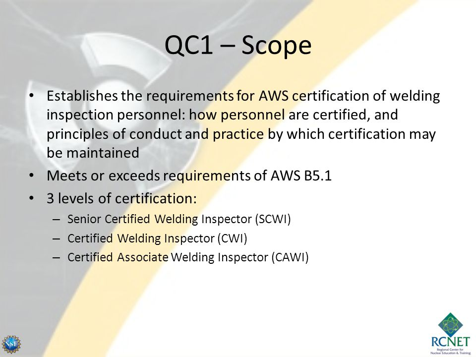 Levels of Certification Reference AWS B5.1 and QC1: * Subtract 2 years for Associate's Degree, 1 year for vocational school; Add years (varies) for 8 th grade education or less Level of Certification Minimum Education Requirements Work Experience* Near/Color Vision Acuity Other Requirements SCWI High School or GED 15 YearsRequired 6 Years Experience as a CWI CWI High School or GED 5 YearsRequired CAWI High School or GED 3 YearsRequired
