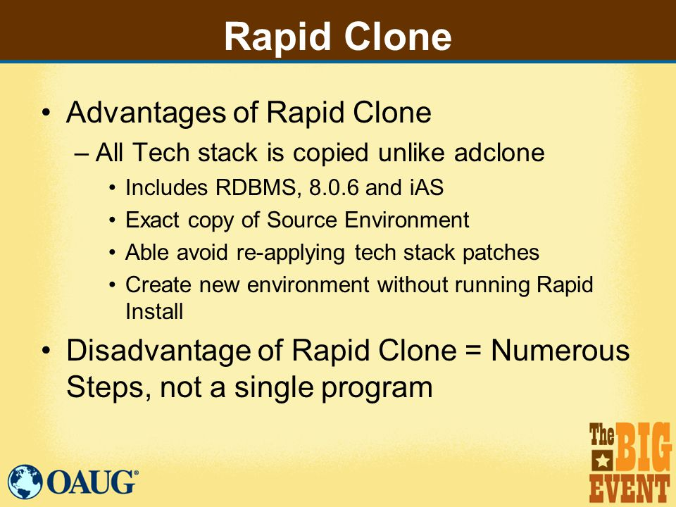 Rapid Clone Advantages of Rapid Clone –All Tech stack is copied unlike adclone Includes RDBMS, 8.0.6 and iAS Exact copy of Source Environment Able avoid re-applying tech stack patches Create new environment without running Rapid Install Disadvantage of Rapid Clone = Numerous Steps, not a single program