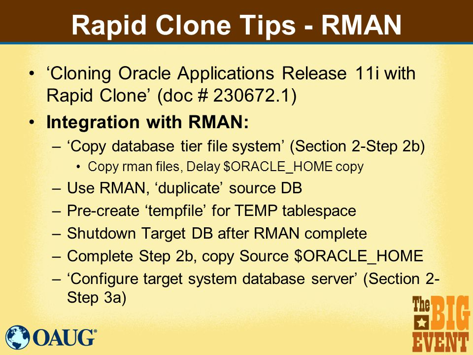 Rapid Clone Tips - RMAN 'Cloning Oracle Applications Release 11i with Rapid Clone' (doc # 230672.1) Integration with RMAN: –'Copy database tier file system' (Section 2-Step 2b) Copy rman files, Delay $ORACLE_HOME copy –Use RMAN, 'duplicate' source DB –Pre-create 'tempfile' for TEMP tablespace –Shutdown Target DB after RMAN complete –Complete Step 2b, copy Source $ORACLE_HOME –'Configure target system database server' (Section 2- Step 3a)
