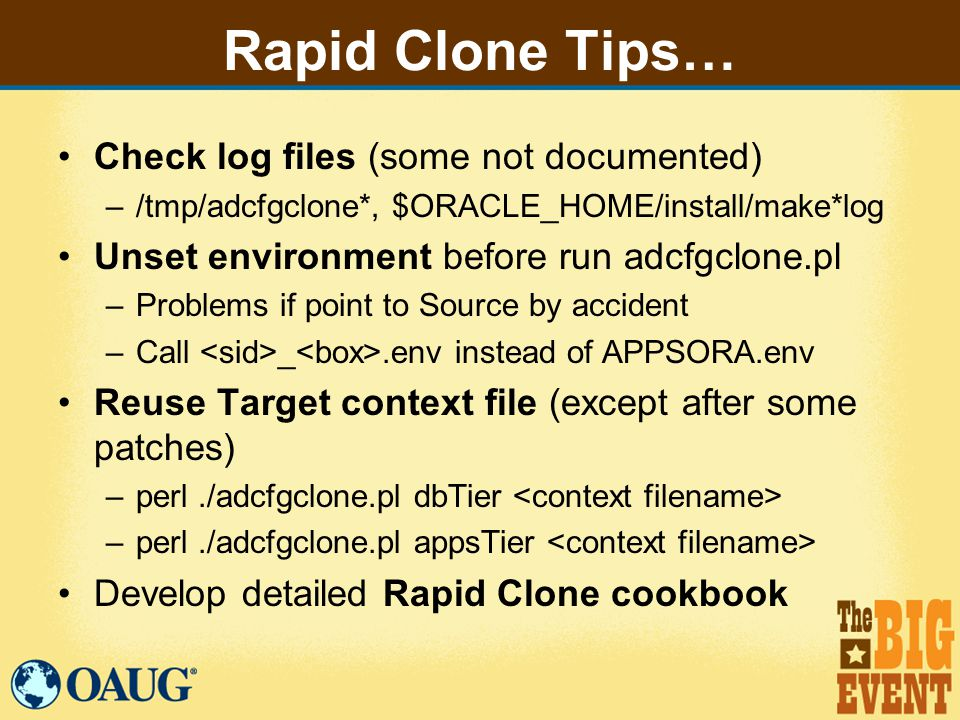 Rapid Clone Tips… Check log files (some not documented) –/tmp/adcfgclone*, $ORACLE_HOME/install/make*log Unset environment before run adcfgclone.pl –Problems if point to Source by accident –Call _.env instead of APPSORA.env Reuse Target context file (except after some patches) –perl./adcfgclone.pl dbTier –perl./adcfgclone.pl appsTier Develop detailed Rapid Clone cookbook