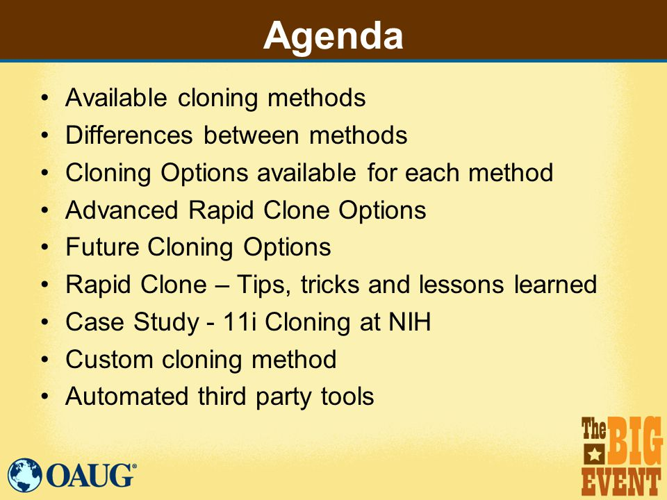 Agenda Available cloning methods Differences between methods Cloning Options available for each method Advanced Rapid Clone Options Future Cloning Options Rapid Clone – Tips, tricks and lessons learned Case Study - 11i Cloning at NIH Custom cloning method Automated third party tools