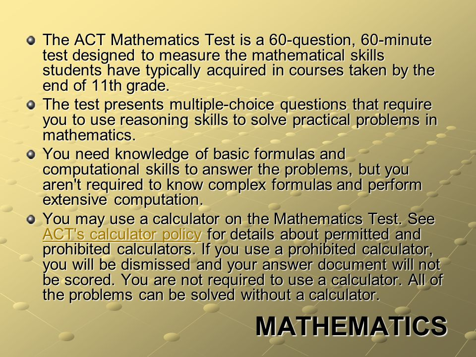 MATHEMATICS The ACT Mathematics Test is a 60-question, 60-minute test designed to measure the mathematical skills students have typically acquired in courses taken by the end of 11th grade.