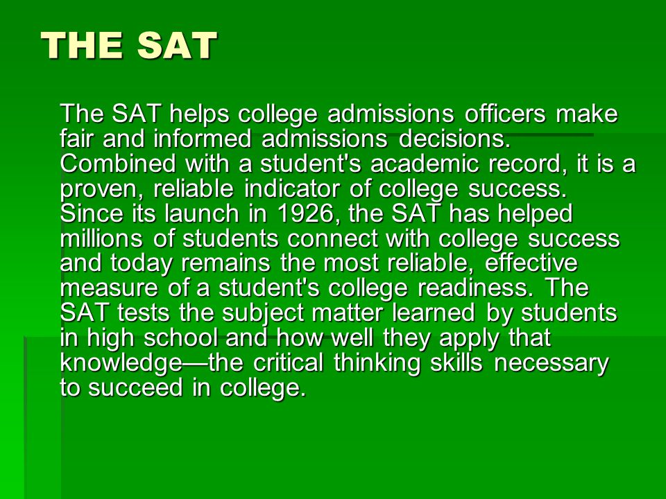 THE SAT The SAT helps college admissions officers make fair and informed admissions decisions.