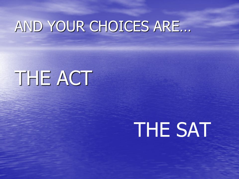 AND YOUR CHOICES ARE… THE ACT THE SAT