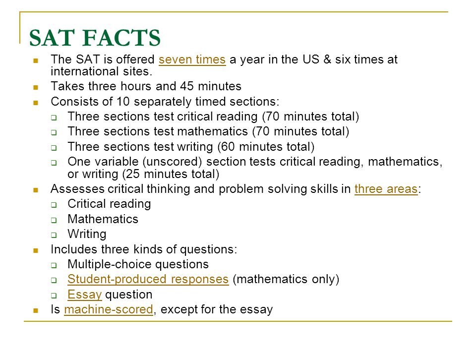 SAT FACTS The SAT is offered seven times a year in the US & six times at international sites.seven times Takes three hours and 45 minutes Consists of 10 separately timed sections:  Three sections test critical reading (70 minutes total)  Three sections test mathematics (70 minutes total)  Three sections test writing (60 minutes total)  One variable (unscored) section tests critical reading, mathematics, or writing (25 minutes total) Assesses critical thinking and problem solving skills in three areas:three areas  Critical reading  Mathematics  Writing Includes three kinds of questions:  Multiple-choice questions  Student-produced responses (mathematics only) Student-produced responses  Essay question Essay Is machine-scored, except for the essaymachine-scored