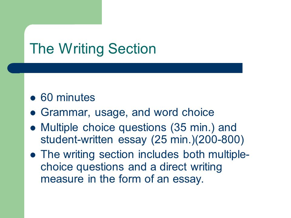 The Writing Section 60 minutes Grammar, usage, and word choice Multiple choice questions (35 min.) and student-written essay (25 min.)(200-800) The writing section includes both multiple- choice questions and a direct writing measure in the form of an essay.