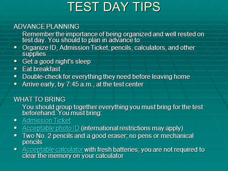 TEST DAY TIPS ADVANCE PLANNING Remember the importance of being organized and well rested on test day.