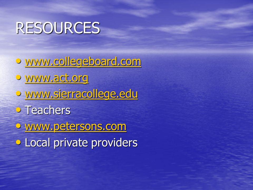 RESOURCES www.collegeboard.com www.collegeboard.com www.collegeboard.com www.act.org www.act.org www.act.org www.sierracollege.edu www.sierracollege.edu www.sierracollege.edu Teachers Teachers www.petersons.com www.petersons.com www.petersons.com Local private providers Local private providers