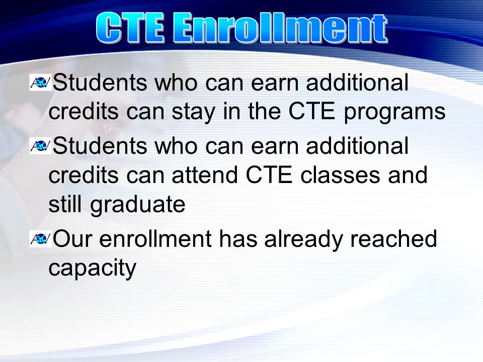 Students who can earn additional credits can stay in the CTE programs Students who can earn additional credits can attend CTE classes and still gradua