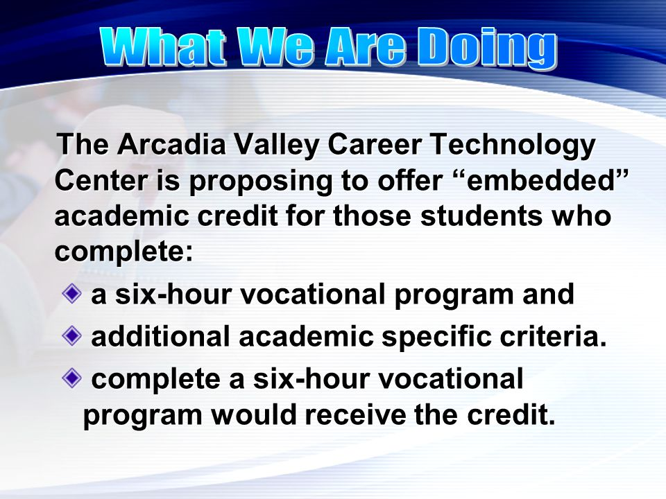 "The Arcadia Valley Career Technology Center is proposing to offer ""embedded"" academic credit for those students who complete: a six-hour vocational pr"