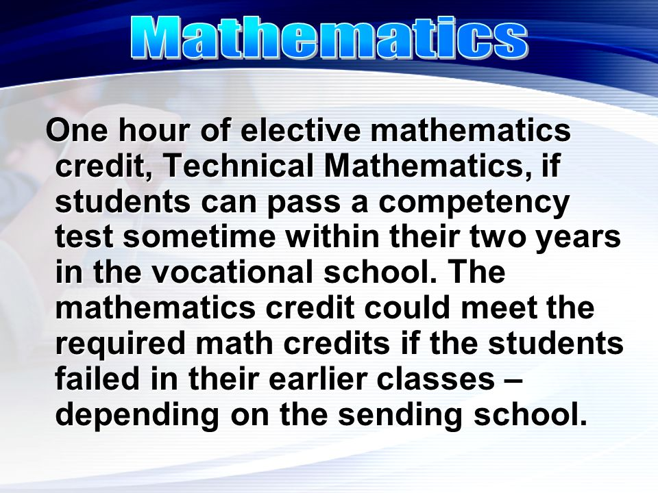 One hour of elective mathematics credit, Technical Mathematics, if students can pass a competency test sometime within their two years in the vocation