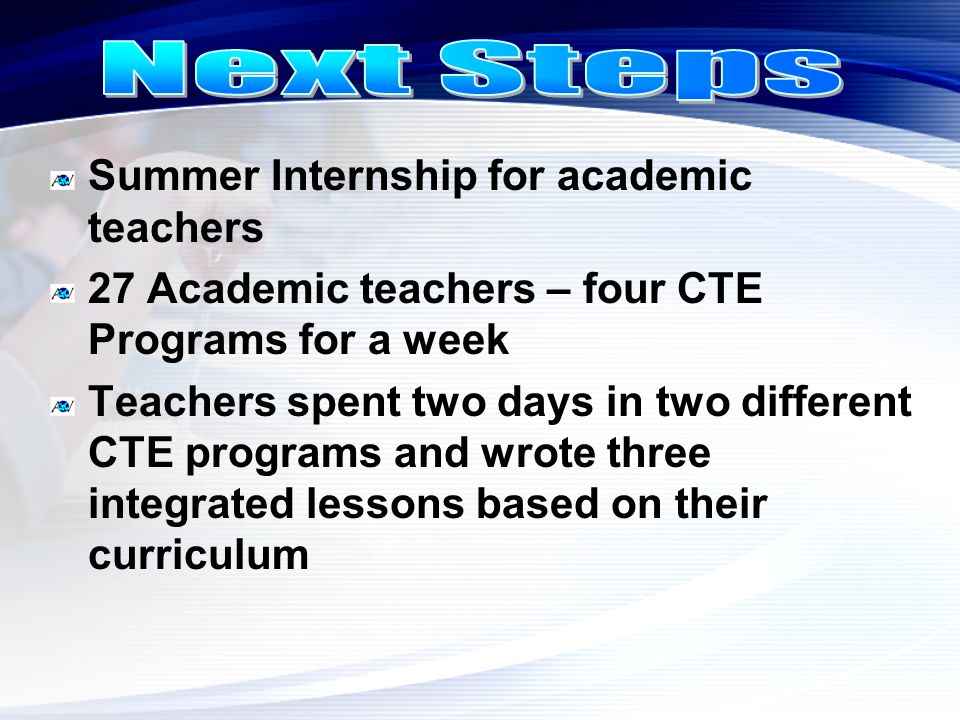 Summer Internship for academic teachers 27 Academic teachers – four CTE Programs for a week Teachers spent two days in two different CTE programs and