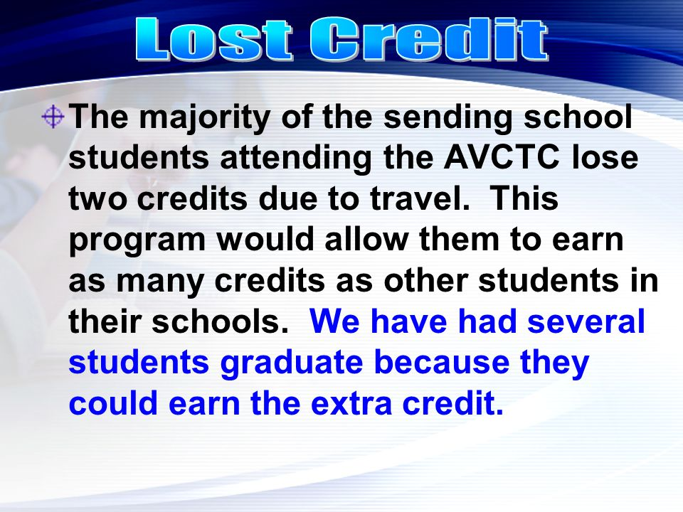The majority of the sending school students attending the AVCTC lose two credits due to travel. This program would allow them to earn as many credits
