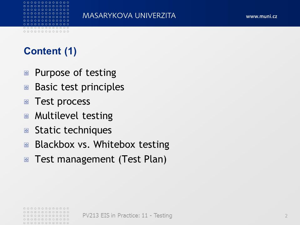 PV213 EIS in Practice: 11 - Testing 2 Content (1) Purpose of testing Basic test principles Test process Multilevel testing Static techniques Blackbox vs.