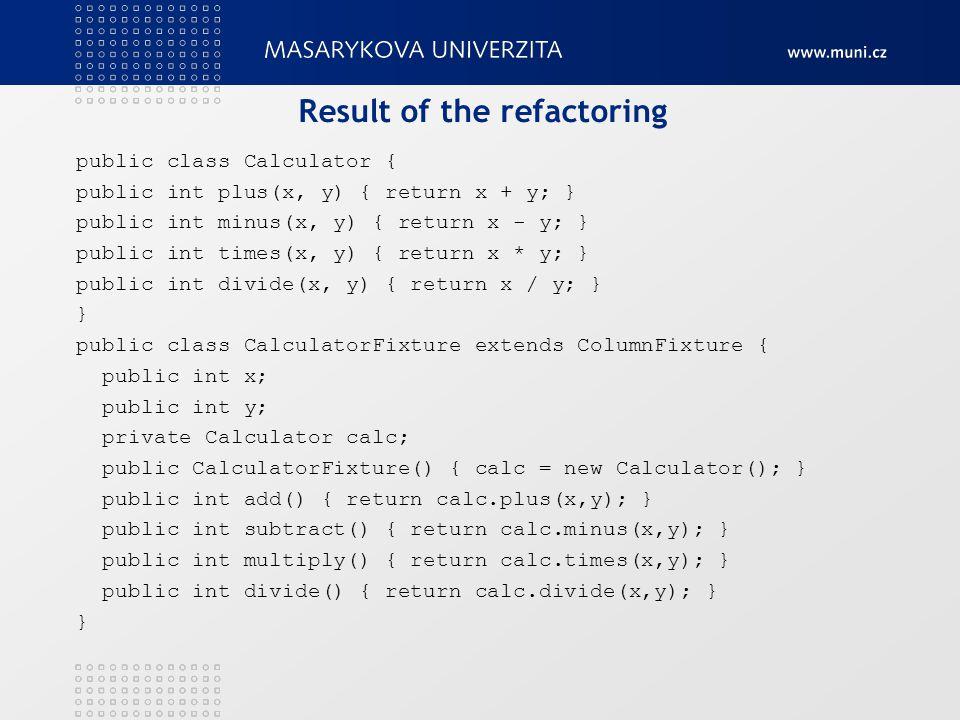 Result of the refactoring public class Calculator { public int plus(x, y) { return x + y; } public int minus(x, y) { return x - y; } public int times(x, y) { return x * y; } public int divide(x, y) { return x / y; } } public class CalculatorFixture extends ColumnFixture { public int x; public int y; private Calculator calc; public CalculatorFixture() { calc = new Calculator(); } public int add() { return calc.plus(x,y); } public int subtract() { return calc.minus(x,y); } public int multiply() { return calc.times(x,y); } public int divide() { return calc.divide(x,y); } }