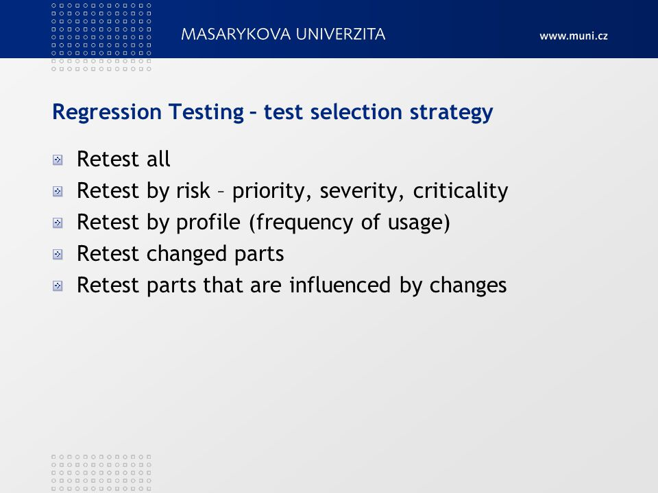 Regression Testing – test selection strategy Retest all Retest by risk – priority, severity, criticality Retest by profile (frequency of usage) Retest changed parts Retest parts that are influenced by changes