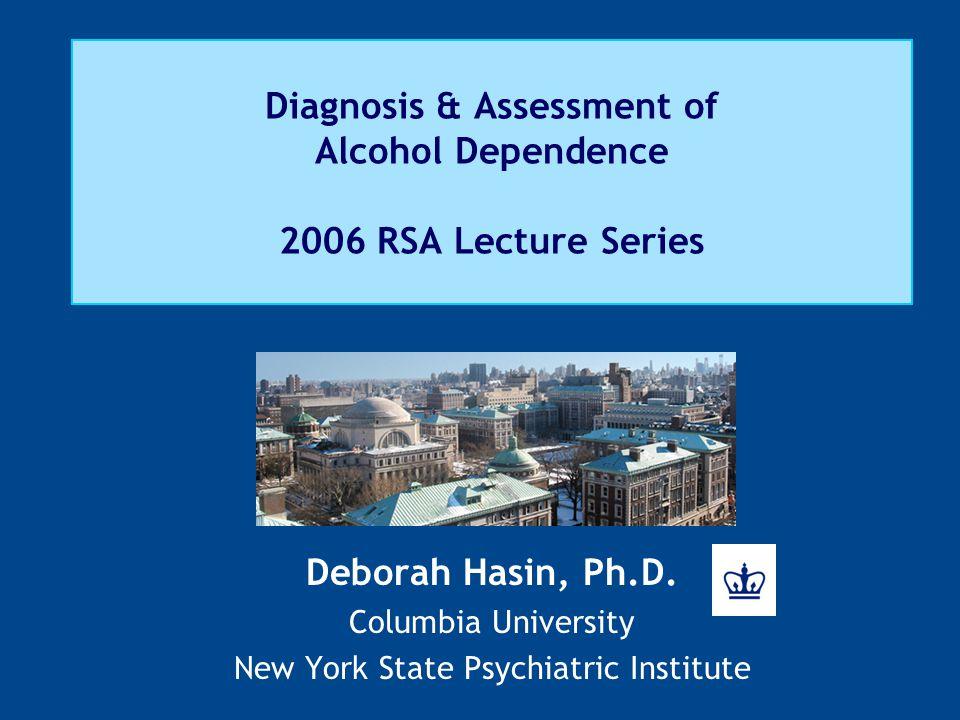 Diagnosis & Assessment of Alcohol Dependence 2006 RSA Lecture Series Deborah Hasin, Ph.D.