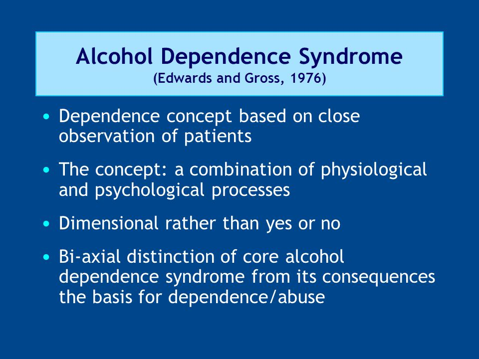 Alcohol Dependence Syndrome (Edwards and Gross, 1976) Dependence concept based on close observation of patients The concept: a combination of physiolo
