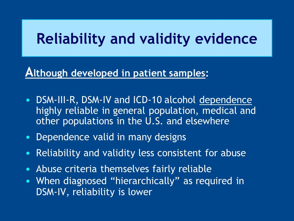 Reliability and validity evidence A lthough developed in patient samples: DSM-III-R, DSM-IV and ICD-10 alcohol dependence highly reliable in general population, medical and other populations in the U.S.