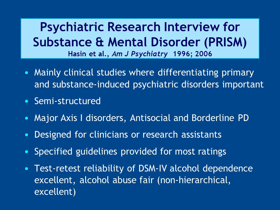Psychiatric Research Interview for Substance & Mental Disorder (PRISM) Hasin et al., Am J Psychiatry 1996; 2006 Mainly clinical studies where differentiating primary and substance-induced psychiatric disorders important Semi-structured Major Axis I disorders, Antisocial and Borderline PD Designed for clinicians or research assistants Specified guidelines provided for most ratings Test-retest reliability of DSM-IV alcohol dependence excellent, alcohol abuse fair (non-hierarchical, excellent)