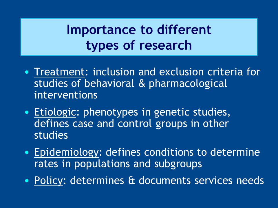 Importance to different types of research Treatment: inclusion and exclusion criteria for studies of behavioral & pharmacological interventions Etiologic: phenotypes in genetic studies, defines case and control groups in other studies Epidemiology: defines conditions to determine rates in populations and subgroups Policy: determines & documents services needs