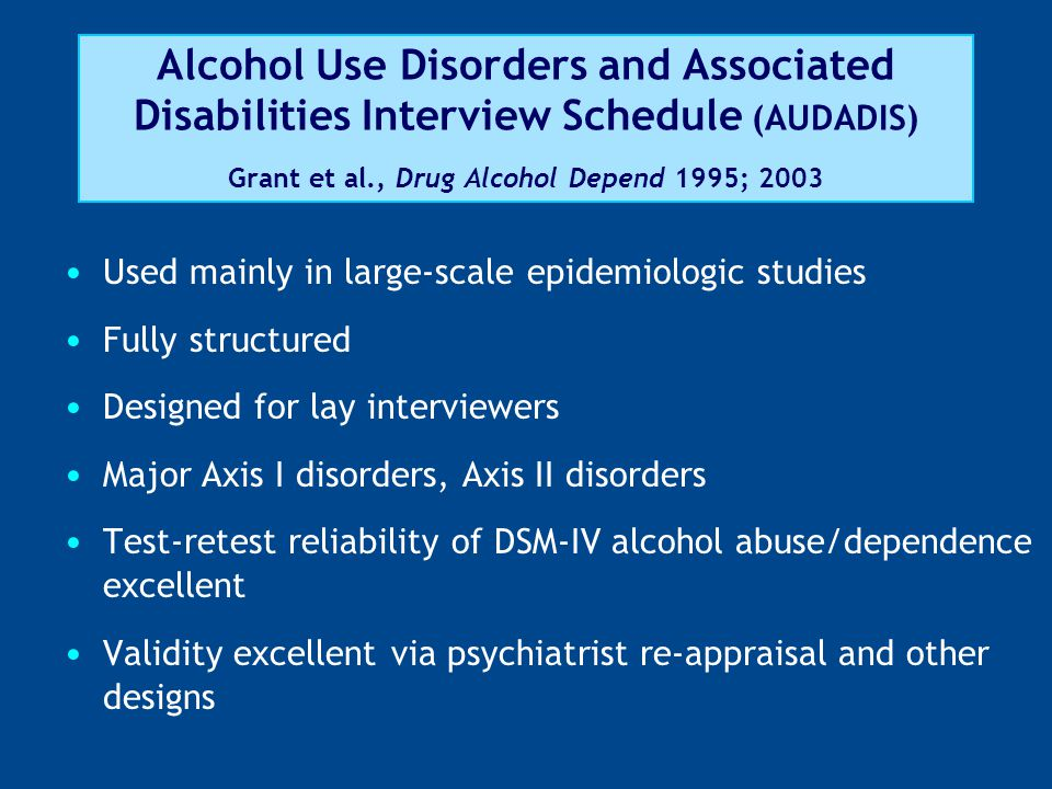 Alcohol Use Disorders and Associated Disabilities Interview Schedule (AUDADIS) Grant et al., Drug Alcohol Depend 1995; 2003 Used mainly in large-scale epidemiologic studies Fully structured Designed for lay interviewers Major Axis I disorders, Axis II disorders Test-retest reliability of DSM-IV alcohol abuse/dependence excellent Validity excellent via psychiatrist re-appraisal and other designs