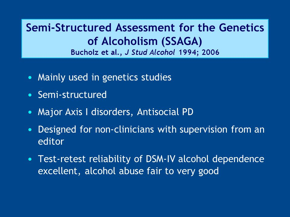 Semi-Structured Assessment for the Genetics of Alcoholism (SSAGA) Bucholz et al., J Stud Alcohol 1994; 2006 Mainly used in genetics studies Semi-structured Major Axis I disorders, Antisocial PD Designed for non-clinicians with supervision from an editor Test-retest reliability of DSM-IV alcohol dependence excellent, alcohol abuse fair to very good