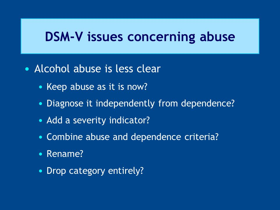 DSM-V issues concerning abuse Alcohol abuse is less clear Keep abuse as it is now.