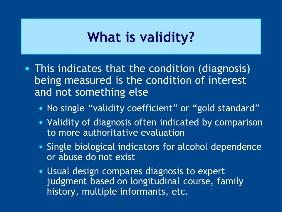 "What is validity? This indicates that the condition (diagnosis) being measured is the condition of interest and not something else No single ""validity"