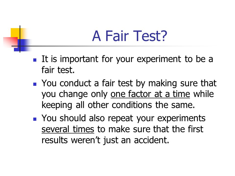 A Fair Test? It is important for your experiment to be a fair test. You conduct a fair test by making sure that you change only one factor at a time w