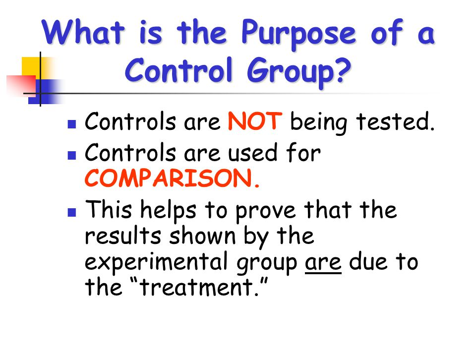 What is the Purpose of a Control Group? Controls are NOT being tested. Controls are used for COMPARISON. This helps to prove that the results shown by