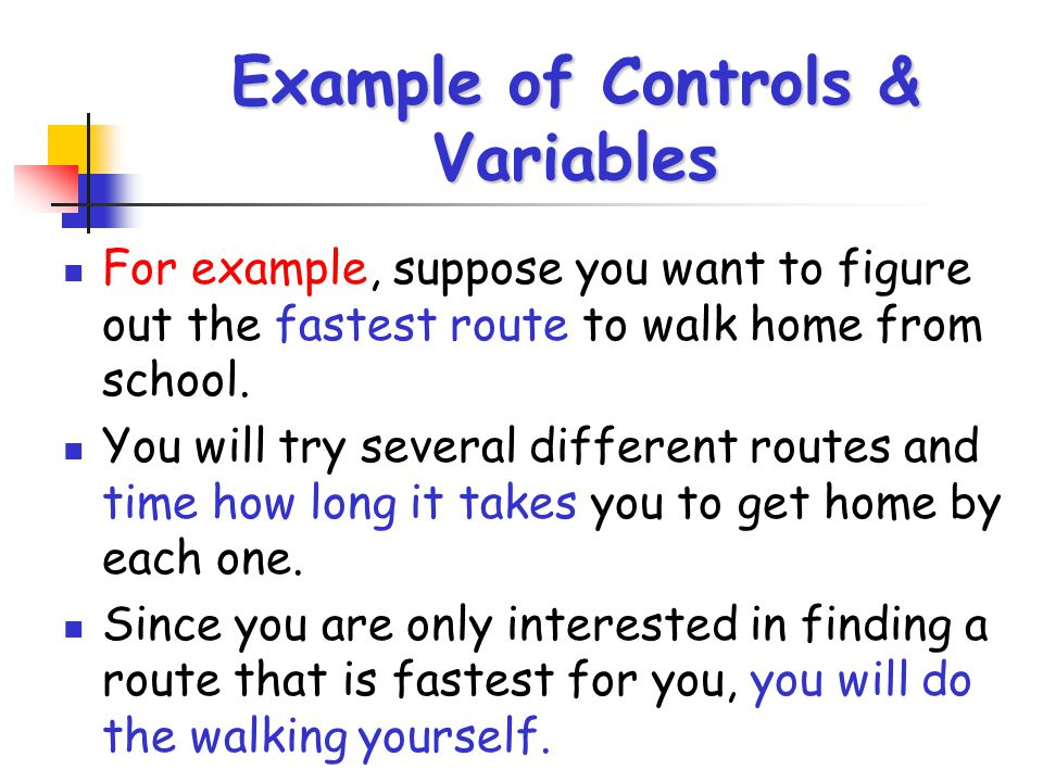 Example of Controls & Variables For example, suppose you want to figure out the fastest route to walk home from school. You will try several different