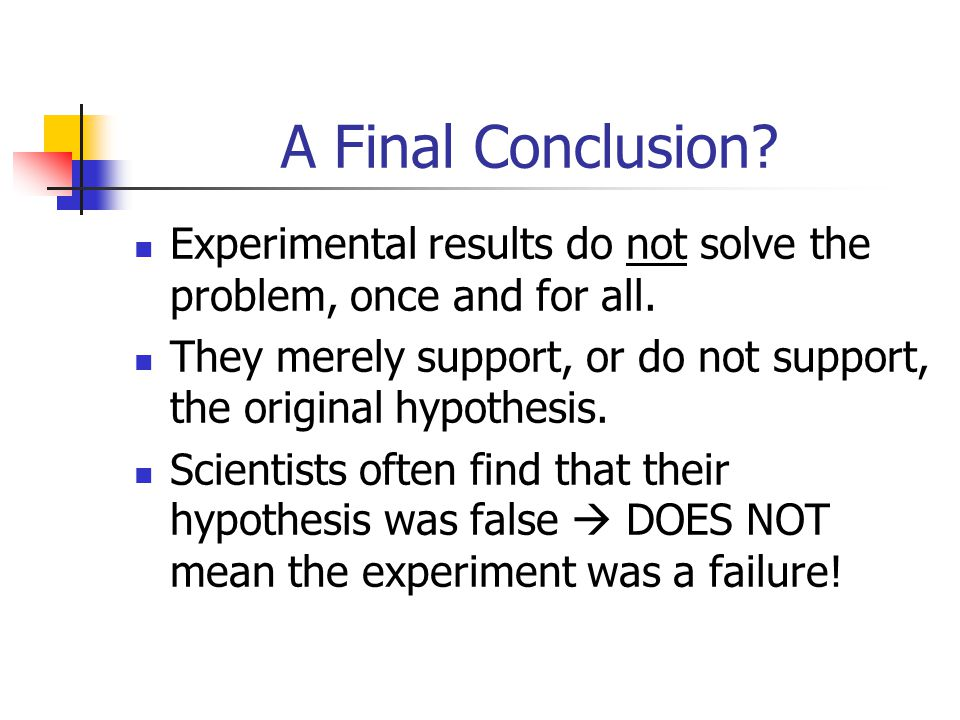 A Final Conclusion? Experimental results do not solve the problem, once and for all. They merely support, or do not support, the original hypothesis.