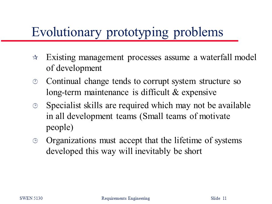 SWEN 5130 Requirements EngineeringSlide 11 Evolutionary prototyping problems ¶ Existing management processes assume a waterfall model of development · Continual change tends to corrupt system structure so long-term maintenance is difficult & expensive ¸ Specialist skills are required which may not be available in all development teams (Small teams of motivate people) ¹ Organizations must accept that the lifetime of systems developed this way will inevitably be short