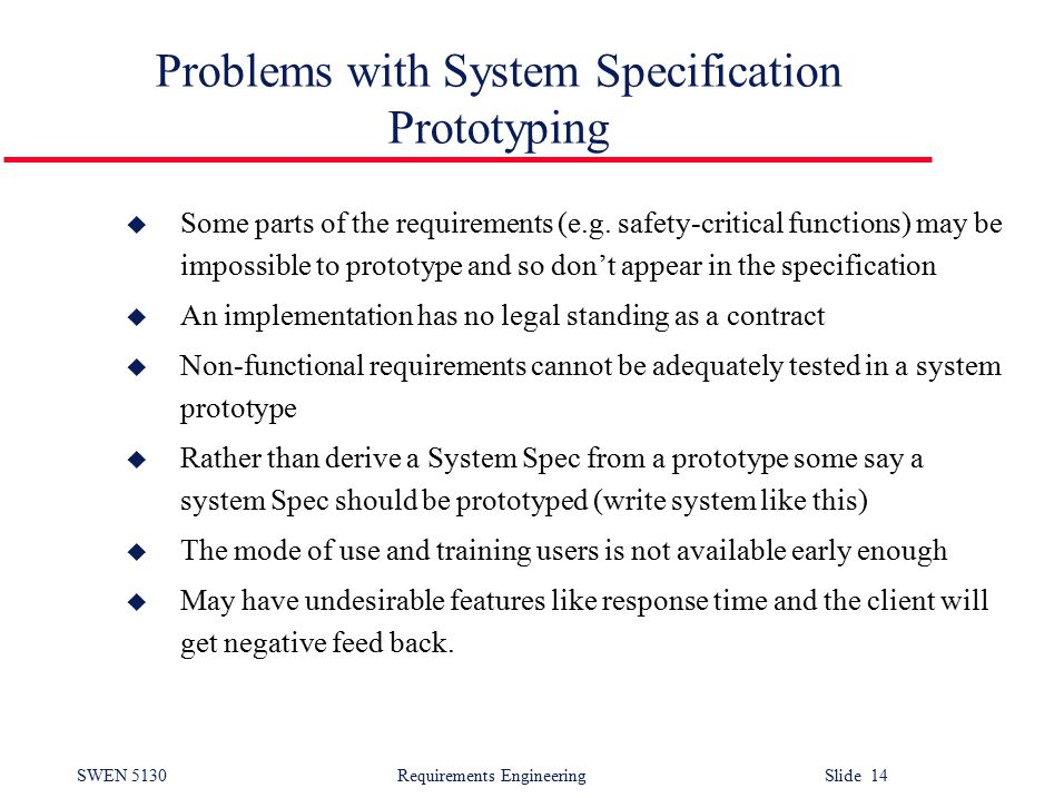 SWEN 5130 Requirements EngineeringSlide 14 Problems with System Specification Prototyping u Some parts of the requirements (e.g.