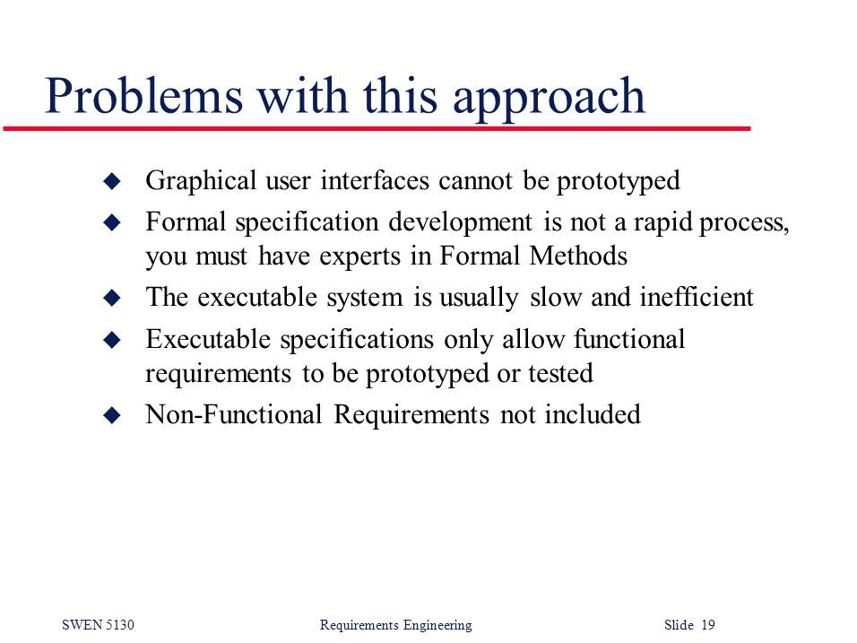 SWEN 5130 Requirements EngineeringSlide 19 Problems with this approach u Graphical user interfaces cannot be prototyped u Formal specification development is not a rapid process, you must have experts in Formal Methods u The executable system is usually slow and inefficient u Executable specifications only allow functional requirements to be prototyped or tested u Non-Functional Requirements not included