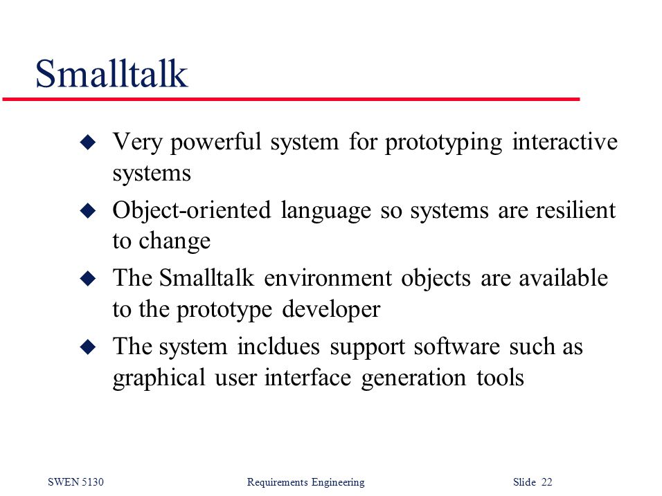 SWEN 5130 Requirements EngineeringSlide 22 Smalltalk u Very powerful system for prototyping interactive systems u Object-oriented language so systems are resilient to change u The Smalltalk environment objects are available to the prototype developer u The system incldues support software such as graphical user interface generation tools