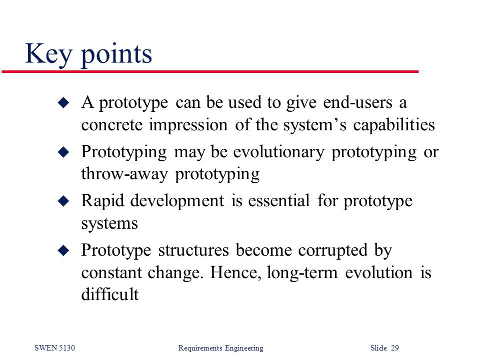 SWEN 5130 Requirements EngineeringSlide 29 Key points u A prototype can be used to give end-users a concrete impression of the system's capabilities u Prototyping may be evolutionary prototyping or throw-away prototyping u Rapid development is essential for prototype systems u Prototype structures become corrupted by constant change.