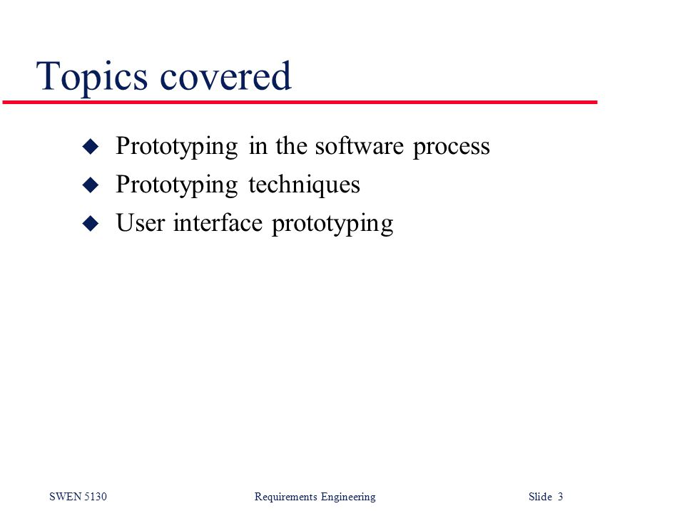 SWEN 5130 Requirements EngineeringSlide 3 Topics covered u Prototyping in the software process u Prototyping techniques u User interface prototyping