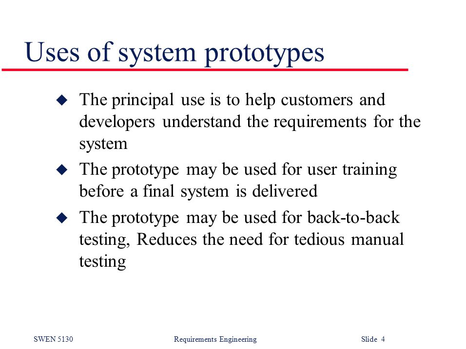 SWEN 5130 Requirements EngineeringSlide 4 Uses of system prototypes u The principal use is to help customers and developers understand the requirements for the system u The prototype may be used for user training before a final system is delivered u The prototype may be used for back-to-back testing, Reduces the need for tedious manual testing