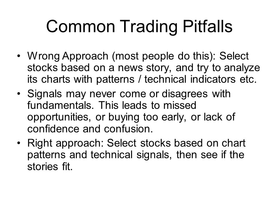 Common Trading Pitfalls Wrong Approach (most people do this): Select stocks based on a news story, and try to analyze its charts with patterns / technical indicators etc.